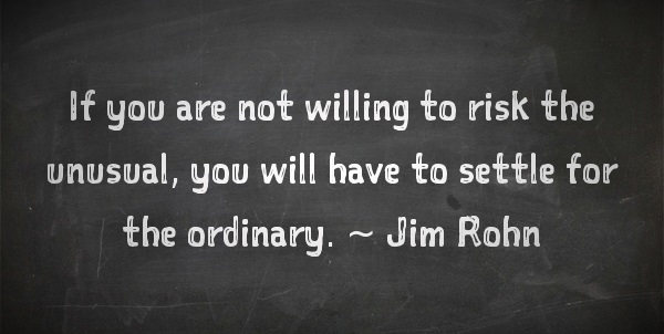 Jim Rohn quotes about life: If you are not willing to risk the unusual, you will have to settle for the ordinary.